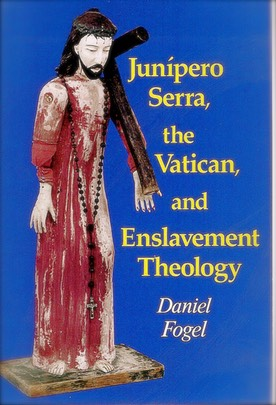 """Junipero Serra, the Vatican, and Enslavement Theology,"" by Daniel Fogel"