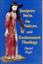 """Junipero Serra, the Vatican, & Enslavement Theology,"" by Daniel Fogel"