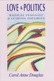 """Love and Politics: Radical Feminist and Lesbian Theories,"" by Carol Anne Douglas"